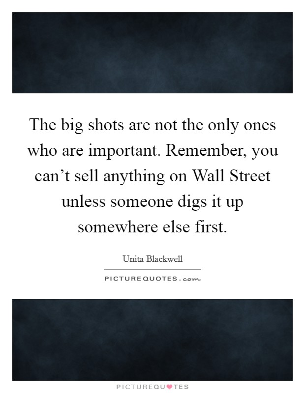 The big shots are not the only ones who are important. Remember, you can't sell anything on Wall Street unless someone digs it up somewhere else first Picture Quote #1