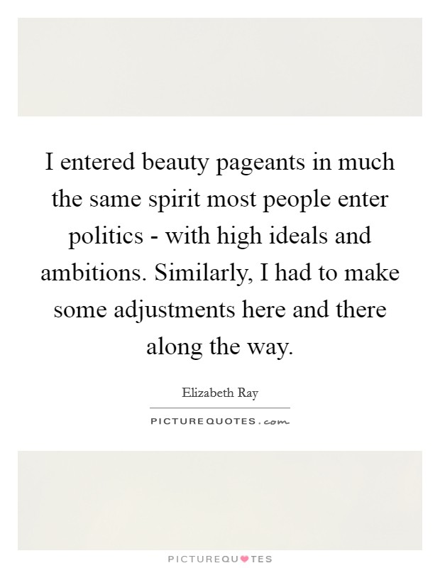 I entered beauty pageants in much the same spirit most people enter politics - with high ideals and ambitions. Similarly, I had to make some adjustments here and there along the way Picture Quote #1