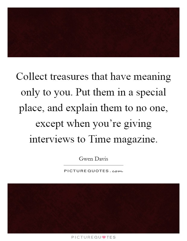 Collect treasures that have meaning only to you. Put them in a special place, and explain them to no one, except when you're giving interviews to Time magazine Picture Quote #1