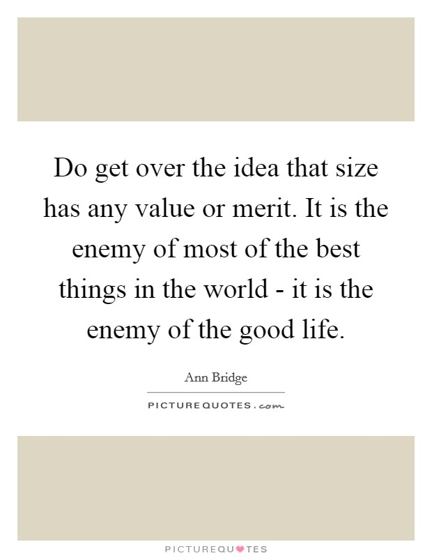 Do get over the idea that size has any value or merit. It is the enemy of most of the best things in the world - it is the enemy of the good life Picture Quote #1