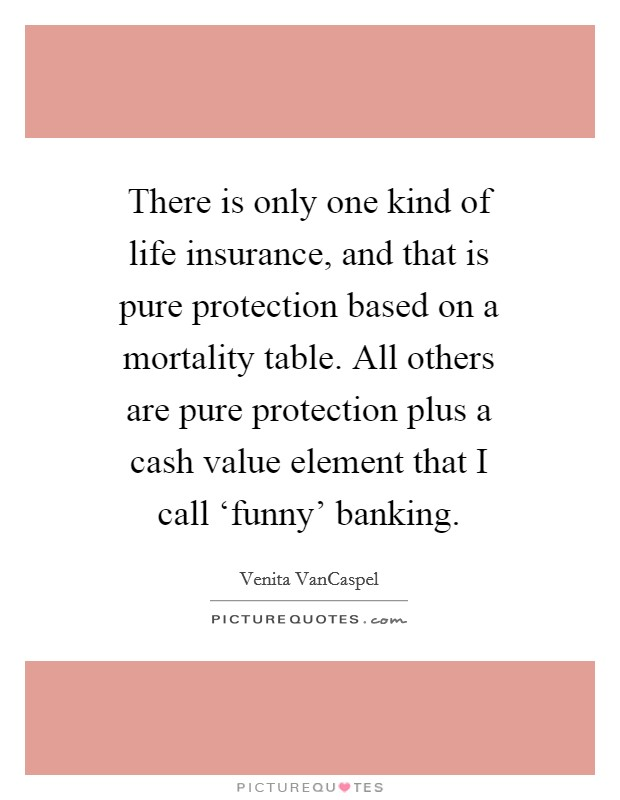 There is only one kind of life insurance, and that is pure protection based on a mortality table. All others are pure protection plus a cash value element that I call 'funny' banking Picture Quote #1