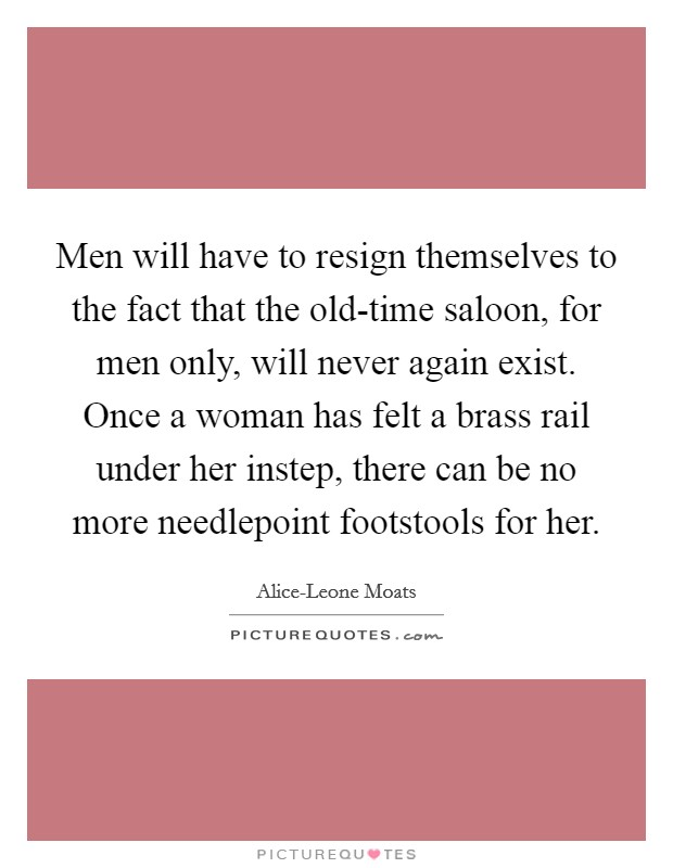 Men will have to resign themselves to the fact that the old-time saloon, for men only, will never again exist. Once a woman has felt a brass rail under her instep, there can be no more needlepoint footstools for her Picture Quote #1