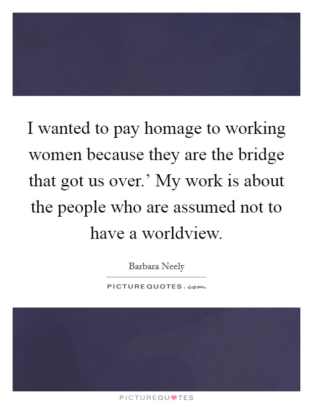 I wanted to pay homage to working women because they are the bridge that got us over.' My work is about the people who are assumed not to have a worldview Picture Quote #1