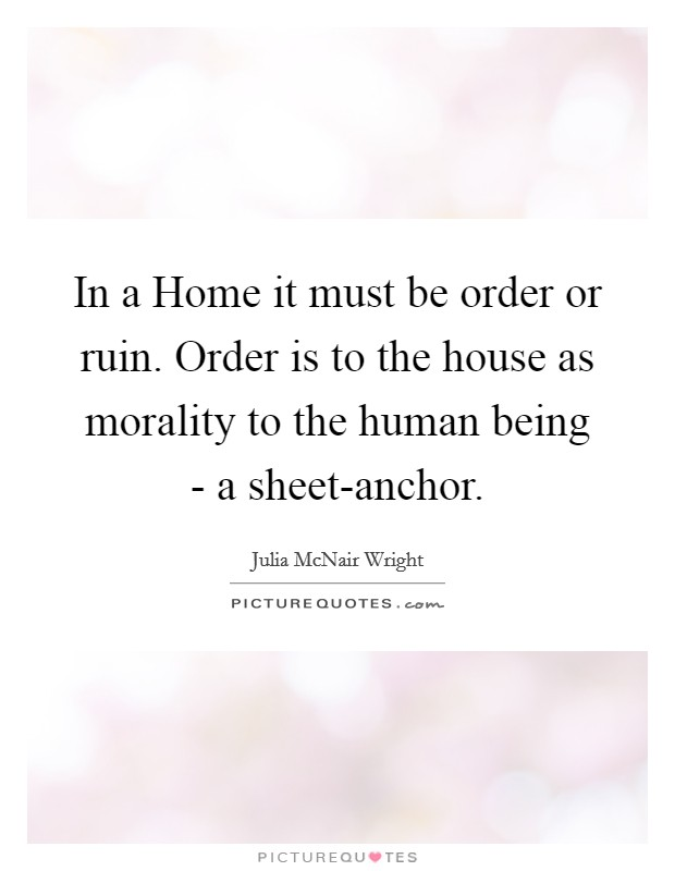 In a Home it must be order or ruin. Order is to the house as morality to the human being - a sheet-anchor Picture Quote #1