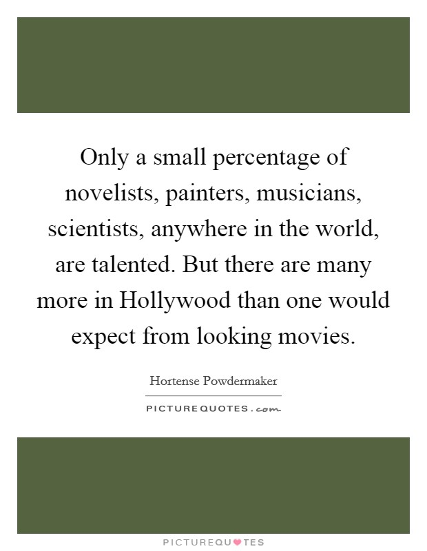 Only a small percentage of novelists, painters, musicians, scientists, anywhere in the world, are talented. But there are many more in Hollywood than one would expect from looking movies Picture Quote #1