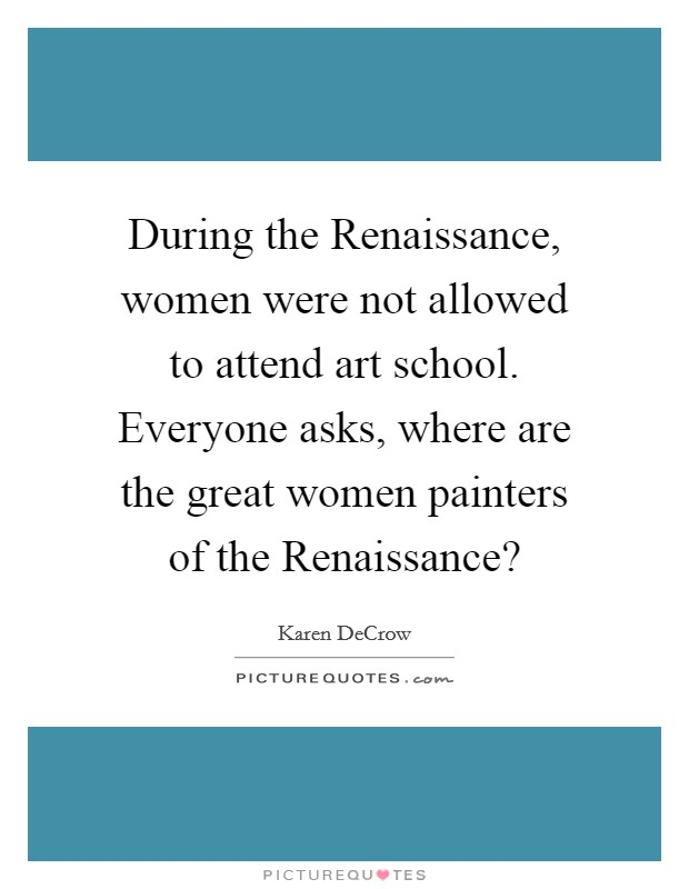 During the Renaissance, women were not allowed to attend art school. Everyone asks, where are the great women painters of the Renaissance? Picture Quote #1