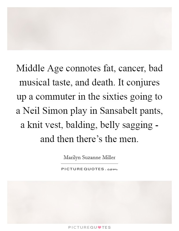 Middle Age connotes fat, cancer, bad musical taste, and death. It conjures up a commuter in the sixties going to a Neil Simon play in Sansabelt pants, a knit vest, balding, belly sagging - and then there's the men Picture Quote #1