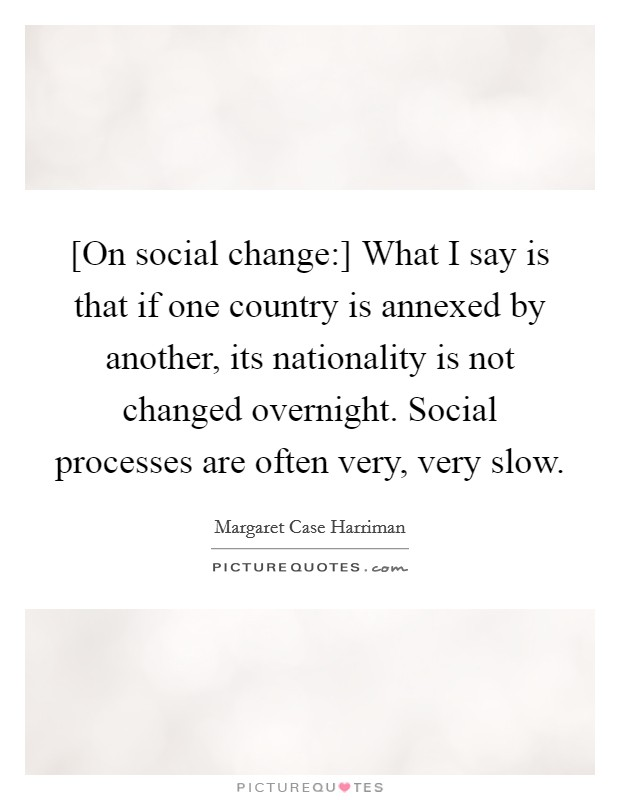 [On social change:] What I say is that if one country is annexed by another, its nationality is not changed overnight. Social processes are often very, very slow Picture Quote #1