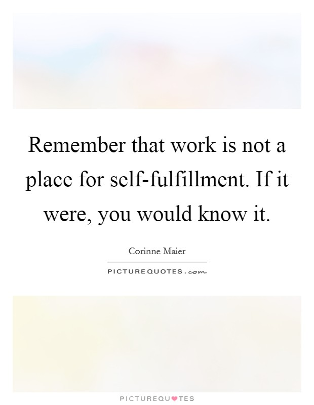 Remember that work is not a place for self-fulfillment. If it were, you would know it Picture Quote #1