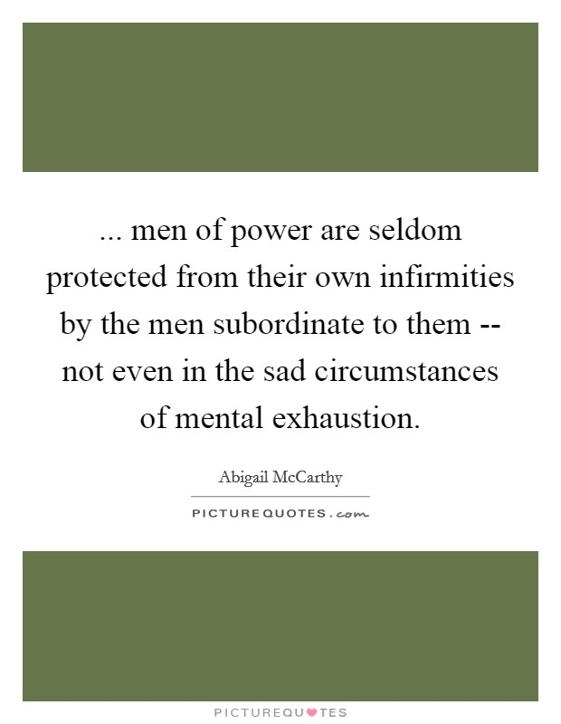 ... men of power are seldom protected from their own infirmities by the men subordinate to them -- not even in the sad circumstances of mental exhaustion Picture Quote #1