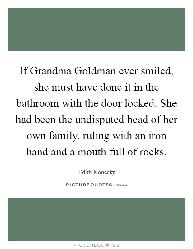 If Grandma Goldman ever smiled, she must have done it in the bathroom with the door locked. She had been the undisputed head of her own family, ruling with an iron hand and a mouth full of rocks Picture Quote #1