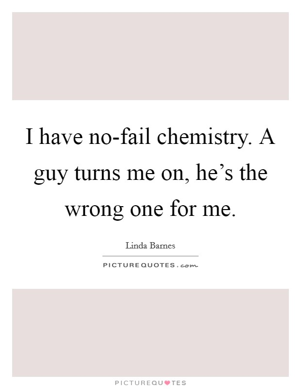 I have no-fail chemistry. A guy turns me on, he's the wrong one for me Picture Quote #1