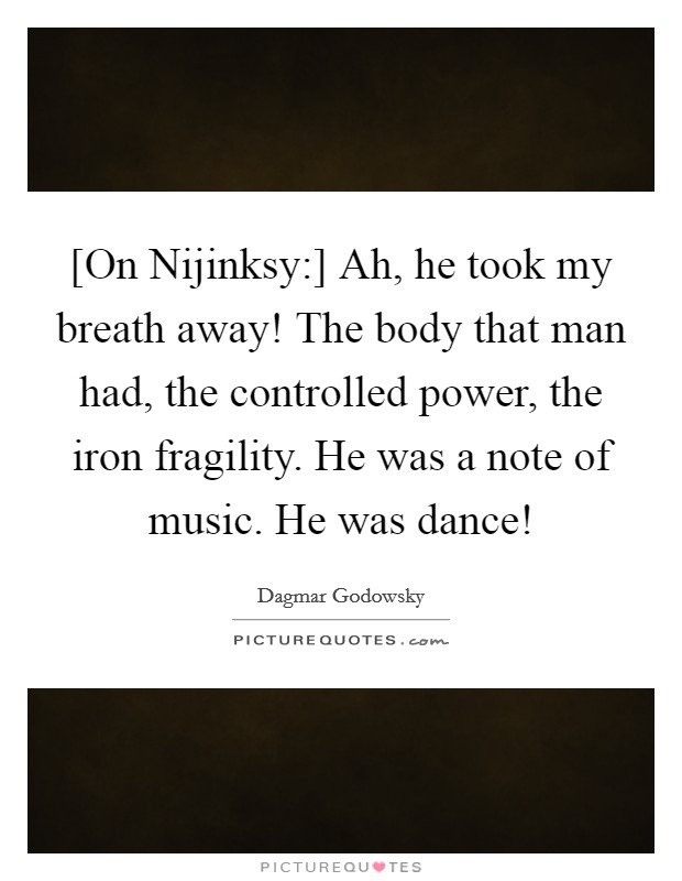 [On Nijinksy:] Ah, he took my breath away! The body that man had, the controlled power, the iron fragility. He was a note of music. He was dance! Picture Quote #1