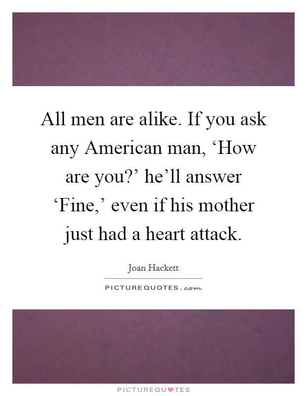 All men are alike. If you ask any American man, 'How are you?' he'll answer 'Fine,' even if his mother just had a heart attack Picture Quote #1