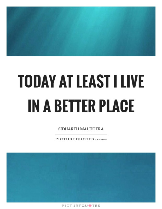 Today at least I live in a better place Picture Quote #1