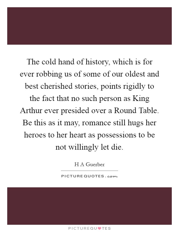 The cold hand of history, which is for ever robbing us of some of our oldest and best cherished stories, points rigidly to the fact that no such person as King Arthur ever presided over a Round Table. Be this as it may, romance still hugs her heroes to her heart as possessions to be not willingly let die Picture Quote #1