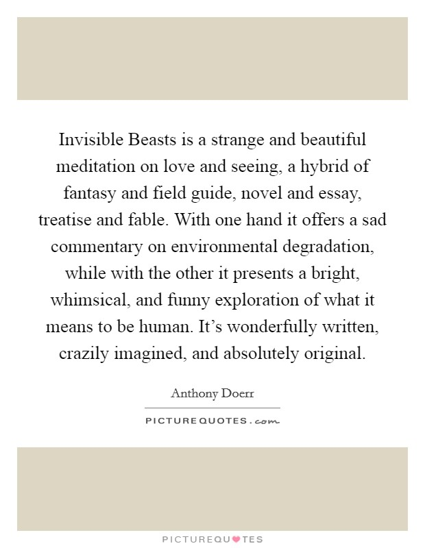 Invisible Beasts is a strange and beautiful meditation on love and seeing, a hybrid of fantasy and field guide, novel and essay, treatise and fable. With one hand it offers a sad commentary on environmental degradation, while with the other it presents a bright, whimsical, and funny exploration of what it means to be human. It's wonderfully written, crazily imagined, and absolutely original Picture Quote #1