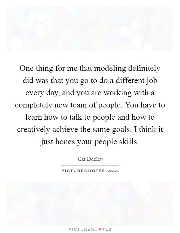 One thing for me that modeling definitely did was that you go to do a different job every day, and you are working with a completely new team of people. You have to learn how to talk to people and how to creatively achieve the same goals. I think it just hones your people skills Picture Quote #1