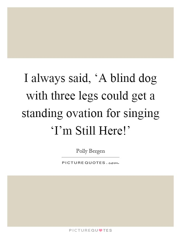 I always said, 'A blind dog with three legs could get a standing ovation for singing 'I'm Still Here!' Picture Quote #1
