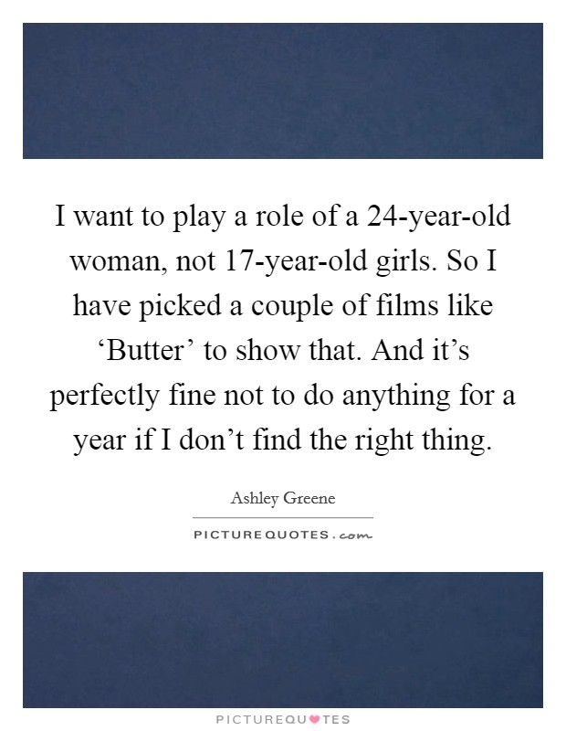 I want to play a role of a 24-year-old woman, not 17-year-old girls. So I have picked a couple of films like 'Butter' to show that. And it's perfectly fine not to do anything for a year if I don't find the right thing Picture Quote #1