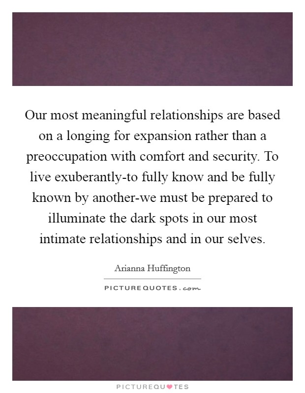 Our most meaningful relationships are based on a longing for expansion rather than a preoccupation with comfort and security. To live exuberantly-to fully know and be fully known by another-we must be prepared to illuminate the dark spots in our most intimate relationships and in our selves Picture Quote #1