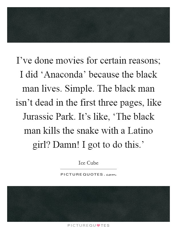 I've done movies for certain reasons; I did 'Anaconda' because the black man lives. Simple. The black man isn't dead in the first three pages, like Jurassic Park. It's like, 'The black man kills the snake with a Latino girl? Damn! I got to do this.' Picture Quote #1