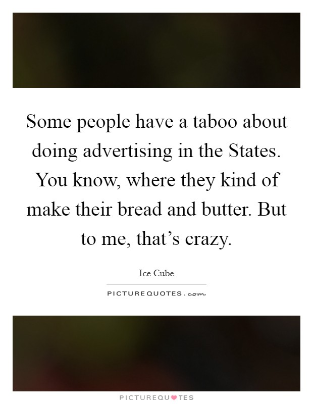 Some people have a taboo about doing advertising in the States. You know, where they kind of make their bread and butter. But to me, that's crazy Picture Quote #1