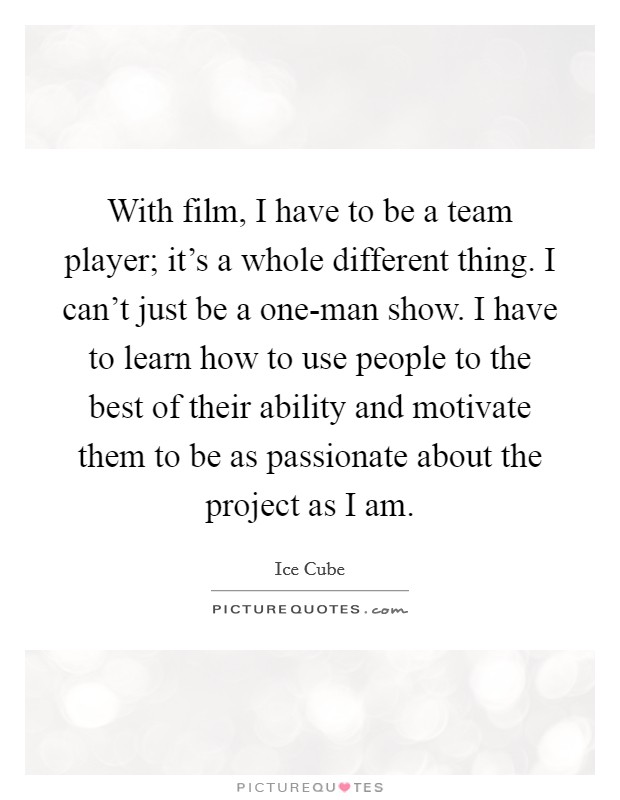 With film, I have to be a team player; it's a whole different thing. I can't just be a one-man show. I have to learn how to use people to the best of their ability and motivate them to be as passionate about the project as I am Picture Quote #1