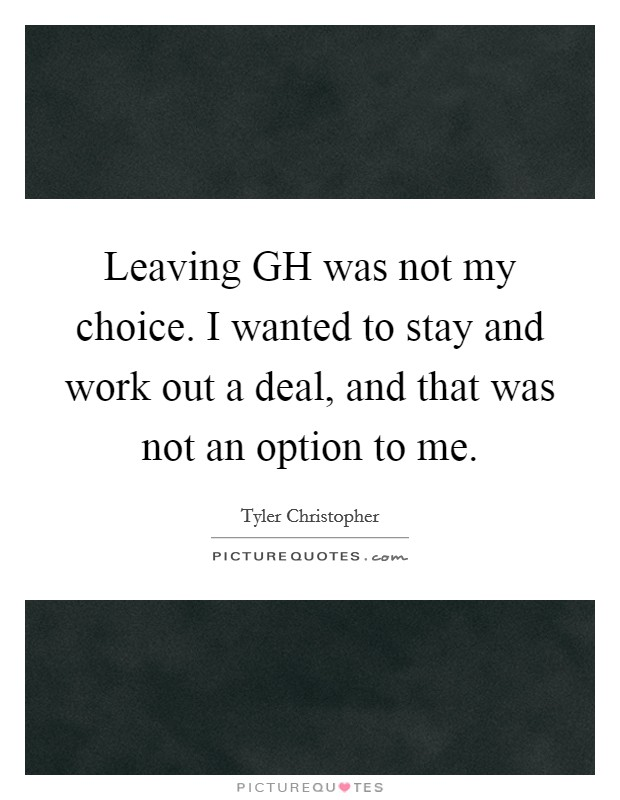 Leaving GH was not my choice. I wanted to stay and work out a deal, and that was not an option to me Picture Quote #1