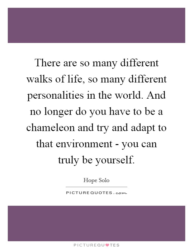 There are so many different walks of life, so many different personalities in the world. And no longer do you have to be a chameleon and try and adapt to that environment - you can truly be yourself Picture Quote #1