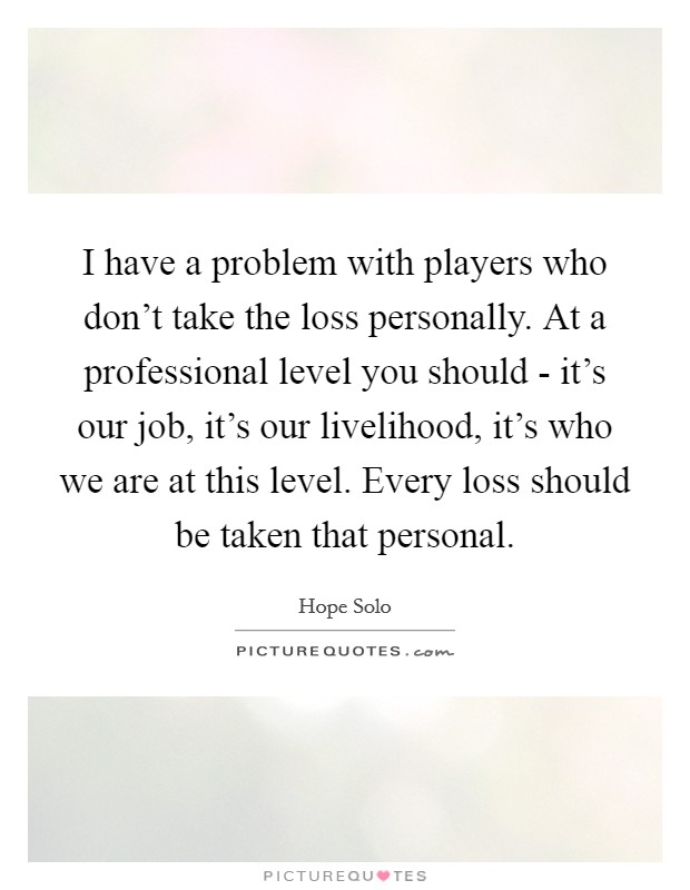 I have a problem with players who don't take the loss personally. At a professional level you should - it's our job, it's our livelihood, it's who we are at this level. Every loss should be taken that personal Picture Quote #1