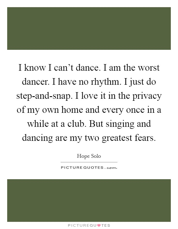 I know I can't dance. I am the worst dancer. I have no rhythm. I just do step-and-snap. I love it in the privacy of my own home and every once in a while at a club. But singing and dancing are my two greatest fears Picture Quote #1