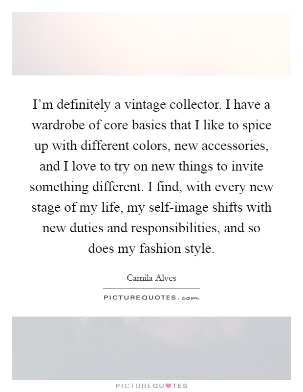 I'm definitely a vintage collector. I have a wardrobe of core basics that I like to spice up with different colors, new accessories, and I love to try on new things to invite something different. I find, with every new stage of my life, my self-image shifts with new duties and responsibilities, and so does my fashion style Picture Quote #1