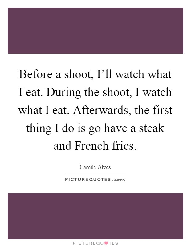 Before a shoot, I'll watch what I eat. During the shoot, I watch what I eat. Afterwards, the first thing I do is go have a steak and French fries Picture Quote #1