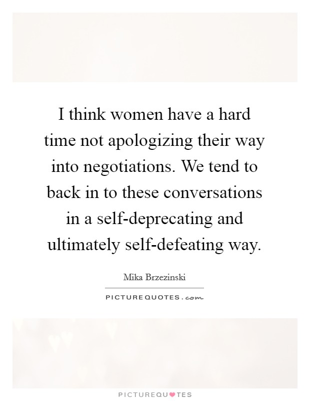 I think women have a hard time not apologizing their way into negotiations. We tend to back in to these conversations in a self-deprecating and ultimately self-defeating way Picture Quote #1