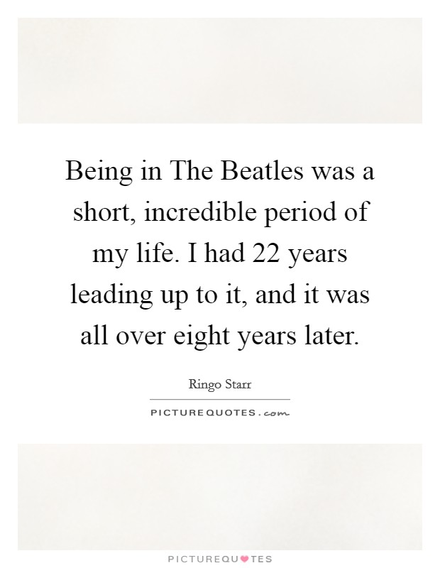 Being in The Beatles was a short, incredible period of my life. I had 22 years leading up to it, and it was all over eight years later Picture Quote #1