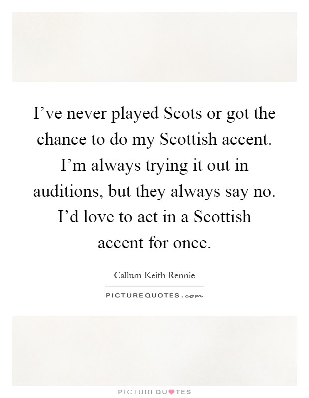 I've never played Scots or got the chance to do my Scottish accent. I'm always trying it out in auditions, but they always say no. I'd love to act in a Scottish accent for once Picture Quote #1