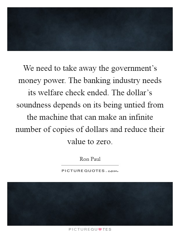 We need to take away the government's money power. The banking industry needs its welfare check ended. The dollar's soundness depends on its being untied from the machine that can make an infinite number of copies of dollars and reduce their value to zero Picture Quote #1