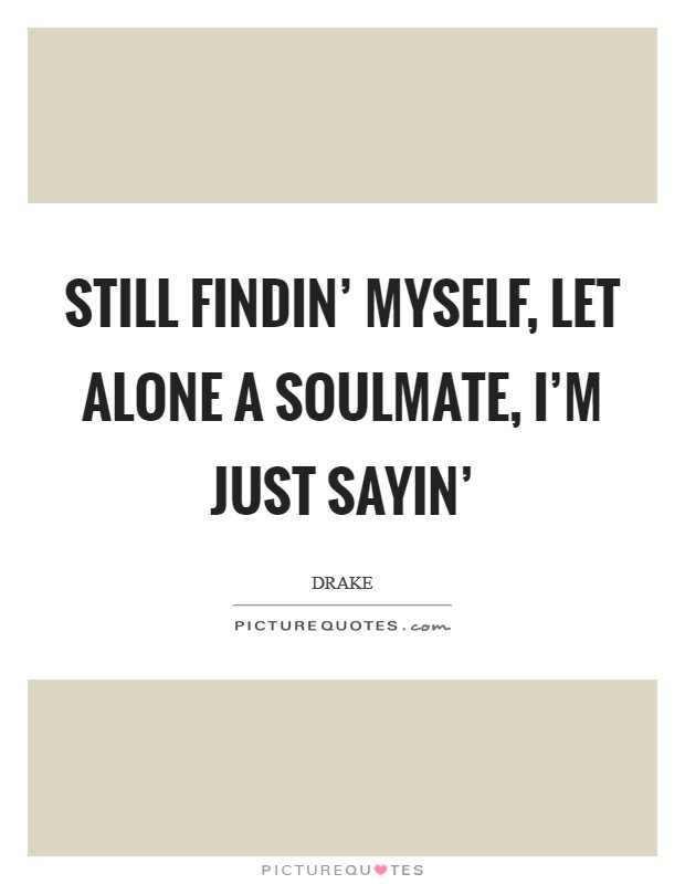 Still findin' myself, let alone a soulmate, I'm just sayin' Picture Quote #1