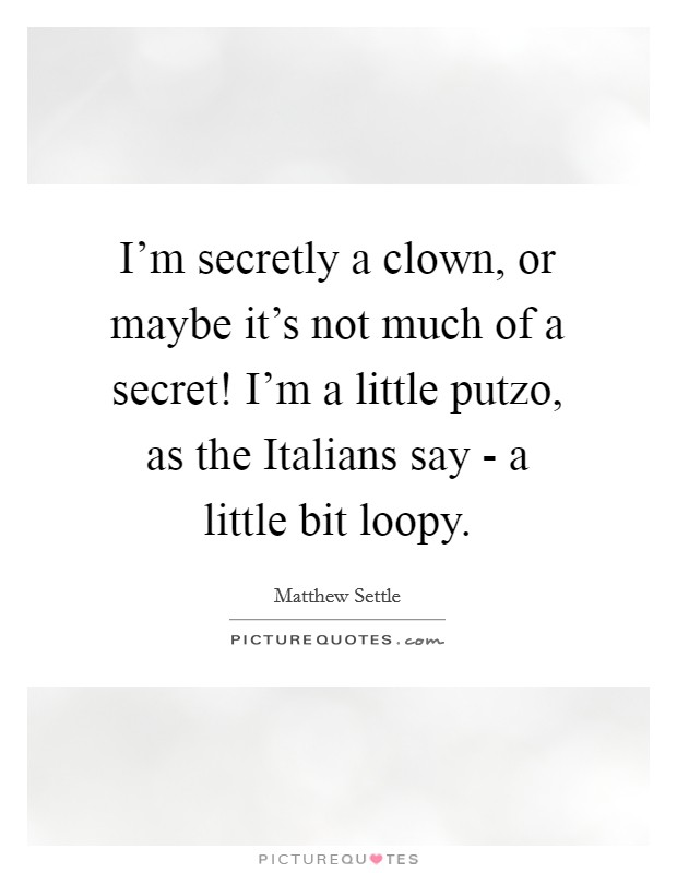 I'm secretly a clown, or maybe it's not much of a secret! I'm a little putzo, as the Italians say - a little bit loopy Picture Quote #1