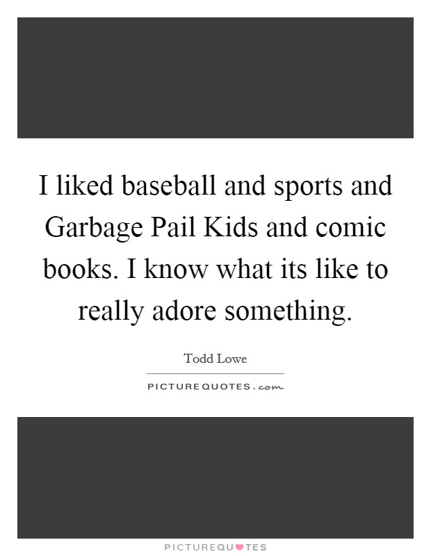 I liked baseball and sports and Garbage Pail Kids and comic books. I know what its like to really adore something Picture Quote #1