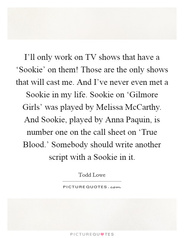 I'll only work on TV shows that have a 'Sookie' on them! Those are the only shows that will cast me. And I've never even met a Sookie in my life. Sookie on 'Gilmore Girls' was played by Melissa McCarthy. And Sookie, played by Anna Paquin, is number one on the call sheet on 'True Blood.' Somebody should write another script with a Sookie in it Picture Quote #1
