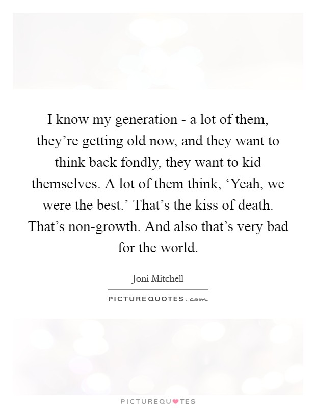 I know my generation - a lot of them, they're getting old now, and they want to think back fondly, they want to kid themselves. A lot of them think, 'Yeah, we were the best.' That's the kiss of death. That's non-growth. And also that's very bad for the world Picture Quote #1