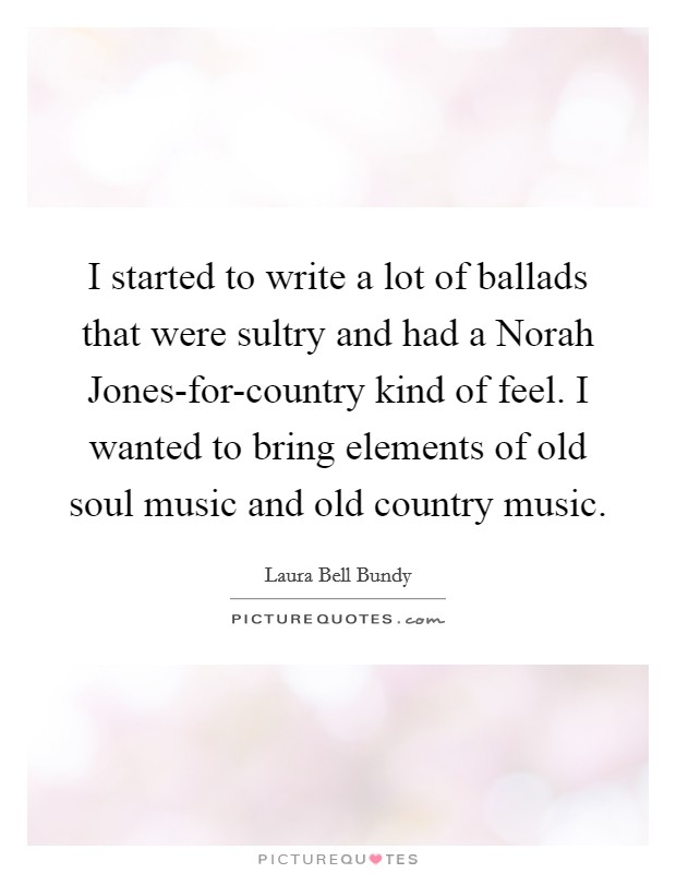 I started to write a lot of ballads that were sultry and had a Norah Jones-for-country kind of feel. I wanted to bring elements of old soul music and old country music Picture Quote #1