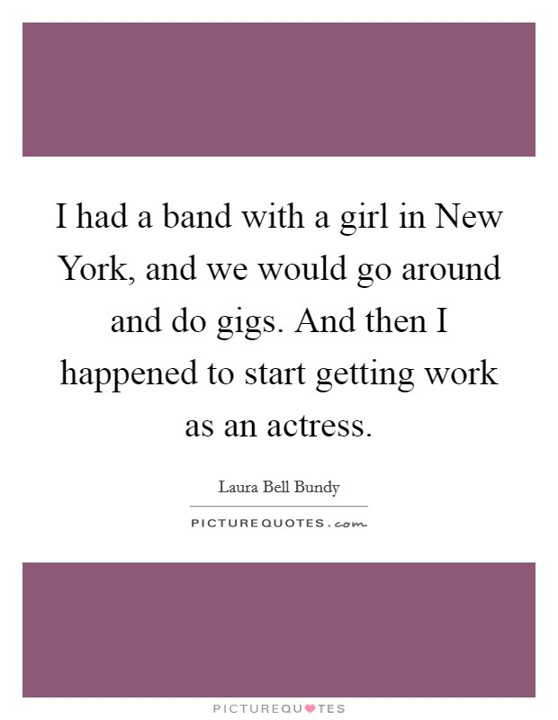 I had a band with a girl in New York, and we would go around and do gigs. And then I happened to start getting work as an actress Picture Quote #1