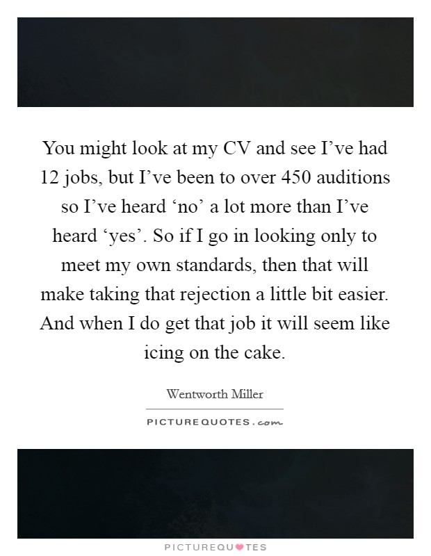 You might look at my CV and see I've had 12 jobs, but I've been to over 450 auditions so I've heard 'no' a lot more than I've heard 'yes'. So if I go in looking only to meet my own standards, then that will make taking that rejection a little bit easier. And when I do get that job it will seem like icing on the cake Picture Quote #1