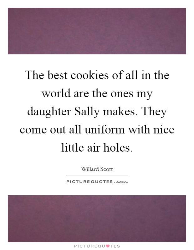 The best cookies of all in the world are the ones my daughter Sally makes. They come out all uniform with nice little air holes Picture Quote #1