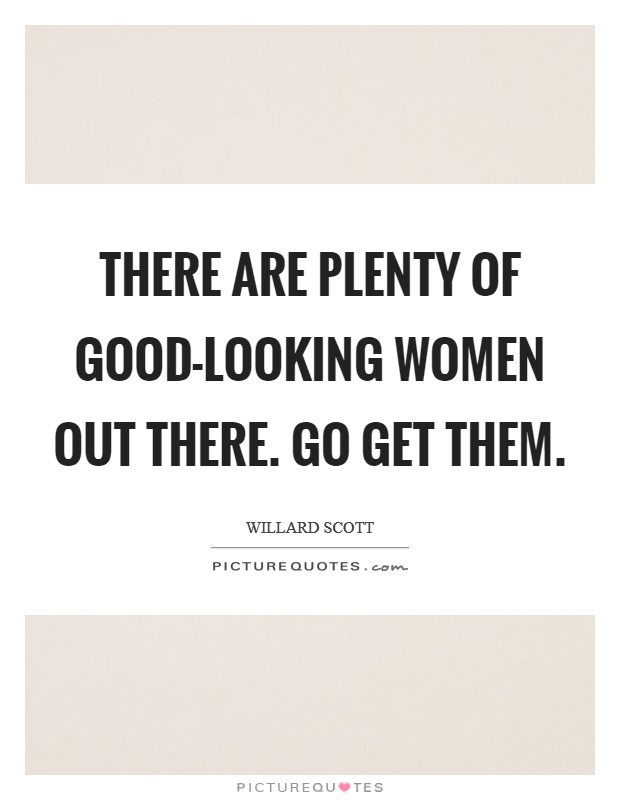 There are plenty of good-looking women out there. Go get them Picture Quote #1