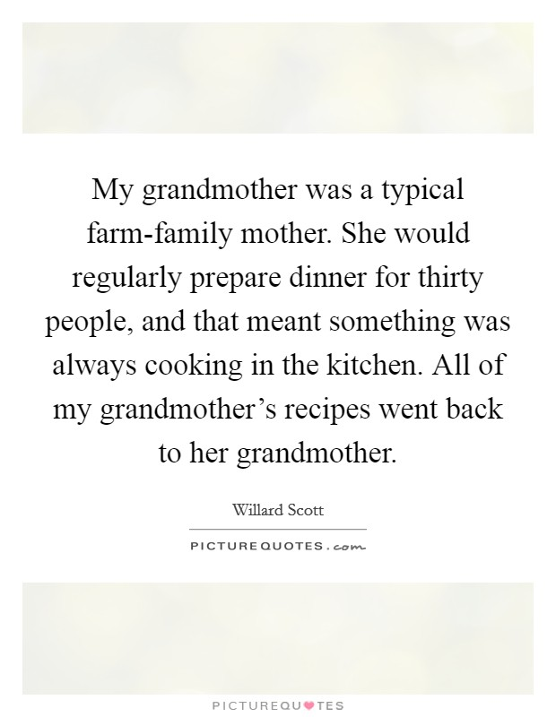 My grandmother was a typical farm-family mother. She would regularly prepare dinner for thirty people, and that meant something was always cooking in the kitchen. All of my grandmother's recipes went back to her grandmother Picture Quote #1