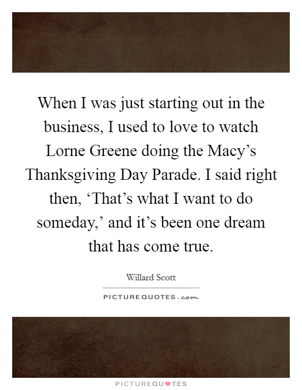 When I was just starting out in the business, I used to love to watch Lorne Greene doing the Macy's Thanksgiving Day Parade. I said right then, 'That's what I want to do someday,' and it's been one dream that has come true Picture Quote #1